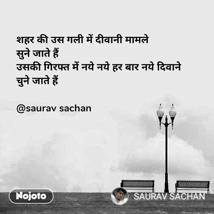 शहर की उस गली में दीवानी मामले  सुने जाते हैं  उसकी गिरफ्त में नये नये हर बार नये दिवाने  चुने जाते हैं   @saurav sachan