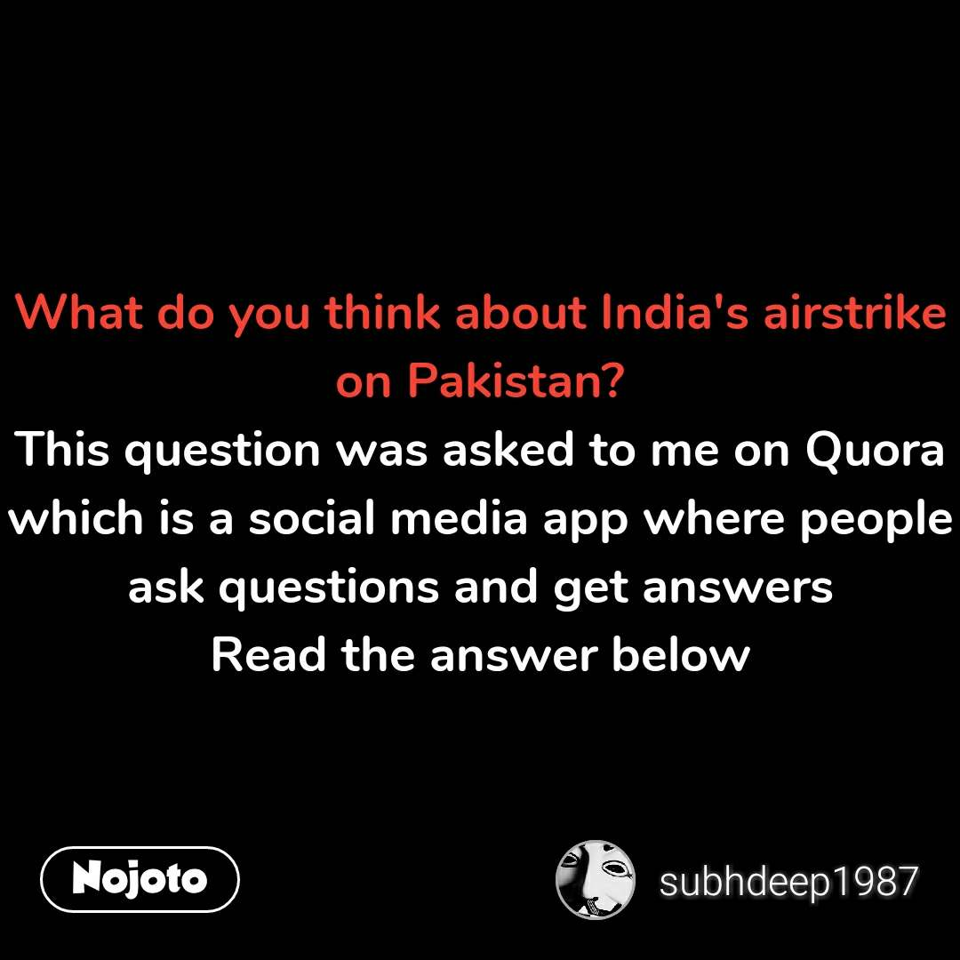 What do you think about India's airstrike on Pakistan? This question was asked to me on Quora which is a social media app where people ask questions and get answers Read the answer below