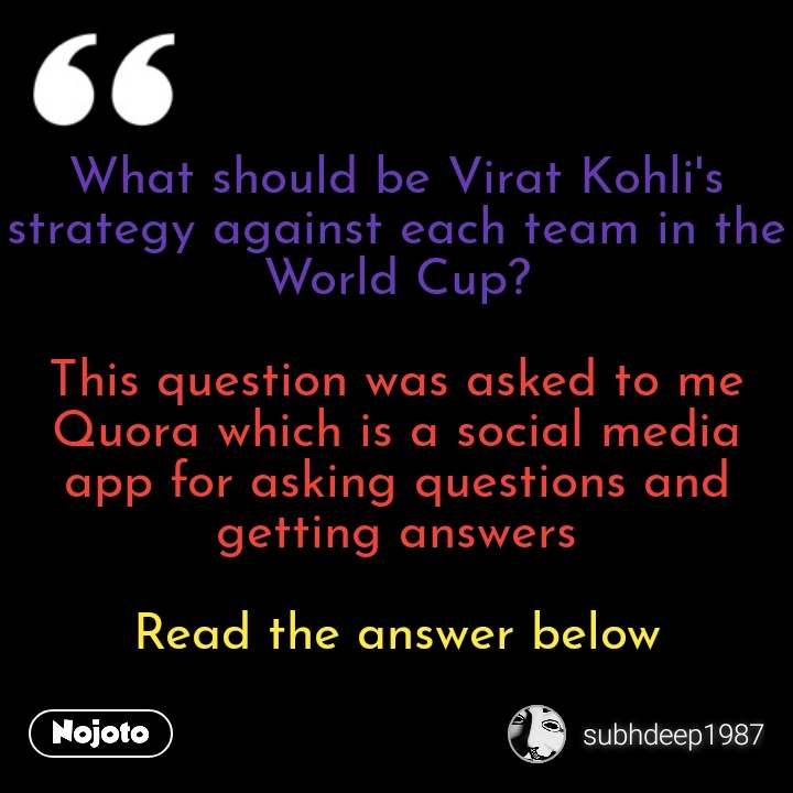 What should be Virat Kohli's strategy against each team in the World Cup?  This question was asked to me Quora which is a social media app for asking questions and getting answers  Read the answer below #NojotoQuote