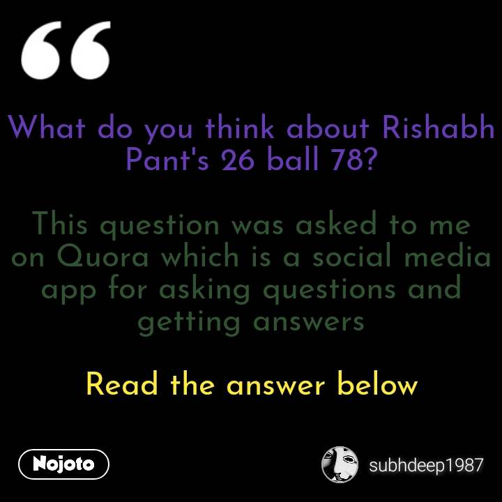 What do you think about Rishabh Pant's 26 ball 78?  This question was asked to me on Quora which is a social media app for asking questions and getting answers  Read the answer below #NojotoQuote