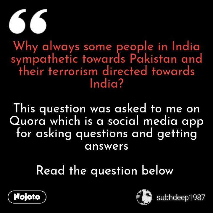 Why always some people in India sympathetic towards Pakistan and their terrorism directed towards India?  This question was asked to me on Quora which is a social media app for asking questions and getting answers  Read the question below  #NojotoQuote