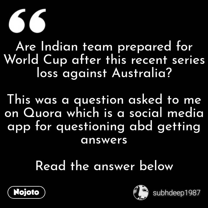 Are Indian team prepared for World Cup after this recent series loss against Australia?  This was a question asked to me on Quora which is a social media app for questioning abd getting answers  Read the answer below #NojotoQuote