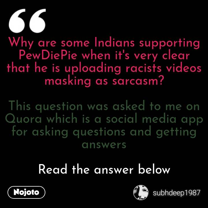 Why are some Indians supporting PewDiePie when it's very clear that he is uploading racists videos masking as sarcasm?  This question was asked to me on Quora which is a social media app for asking questions and getting answers  Read the answer below #NojotoQuote
