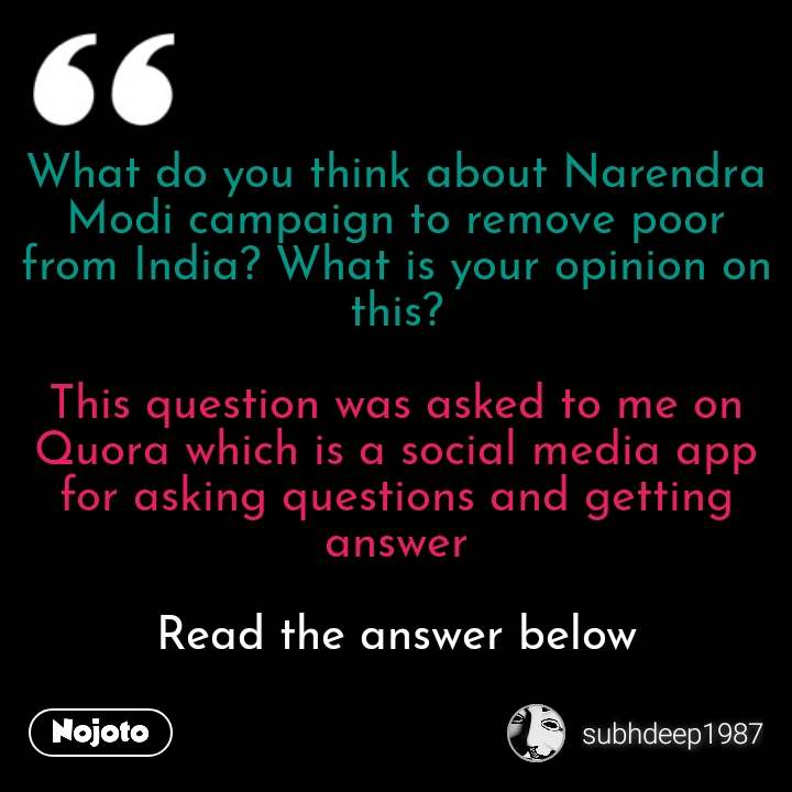 What do you think about Narendra Modi campaign to remove poor from India? What is your opinion on this?  This question was asked to me on Quora which is a social media app for asking questions and getting answer  Read the answer below #NojotoQuote