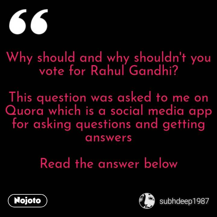 Why should and why shouldn't you vote for Rahul Gandhi?  This question was asked to me on Quora which is a social media app for asking questions and getting answers  Read the answer below #NojotoQuote