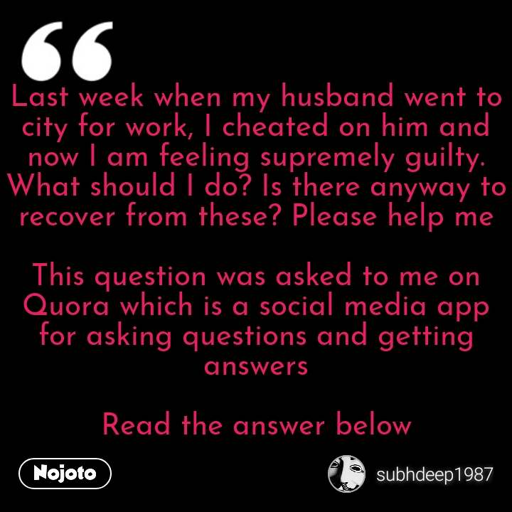 Last week when my husband went to city for work, I cheated on him and now I am feeling supremely guilty. What should I do? Is there anyway to recover from these? Please help me  This question was asked to me on Quora which is a social media app for asking questions and getting answers  Read the answer below #NojotoQuote