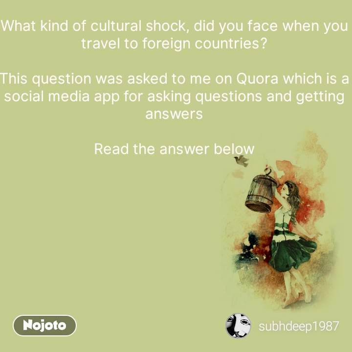 What kind of cultural shock, did you face when you travel to foreign countries?  This question was asked to me on Quora which is a social media app for asking questions and getting answers  Read the answer below #NojotoQuote