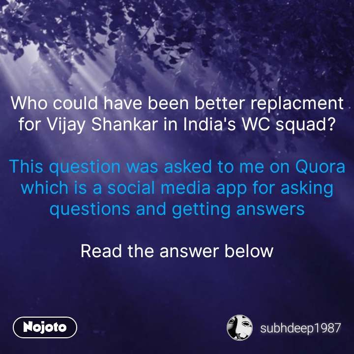 Who could have been better replacment for Vijay Shankar in India's WC squad?  This question was asked to me on Quora which is a social media app for asking questions and getting answers  Read the answer below #NojotoQuote