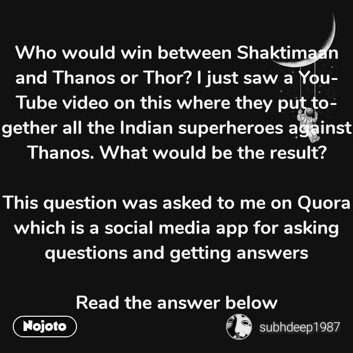 Who would win between Shaktimaan and Thanos or Thor? I just saw a YouTube video on this where they put together all the Indian superheroes against Thanos. What would be the result?  This question was asked to me on Quora which is a social media app for asking questions and getting answers  Read the answer below #NojotoQuote