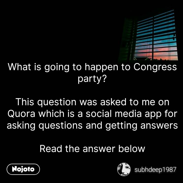 What is going to happen to Congress party?  This question was asked to me on Quora which is a social media app for asking questions and getting answers  Read the answer below #NojotoQuote