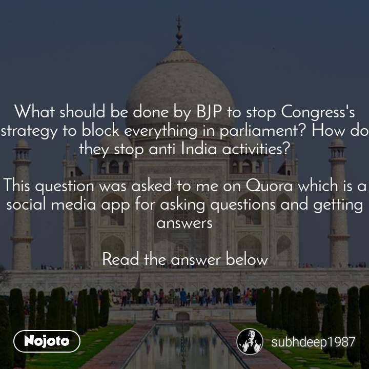 What should be done by BJP to stop Congress's strategy to block everything in parliament? How do they stop anti India activities?  This question was asked to me on Quora which is a social media app for asking questions and getting answers  Read the answer below