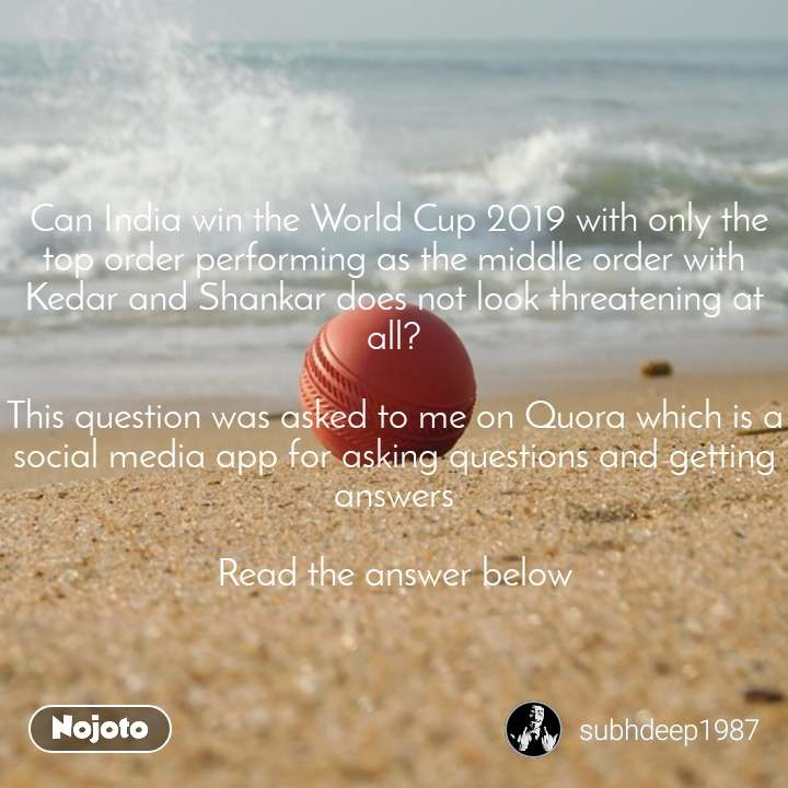 Can India win the World Cup 2019 with only the top order performing as the middle order with Kedar and Shankar does not look threatening at all?  This question was asked to me on Quora which is a social media app for asking questions and getting answers  Read the answer below