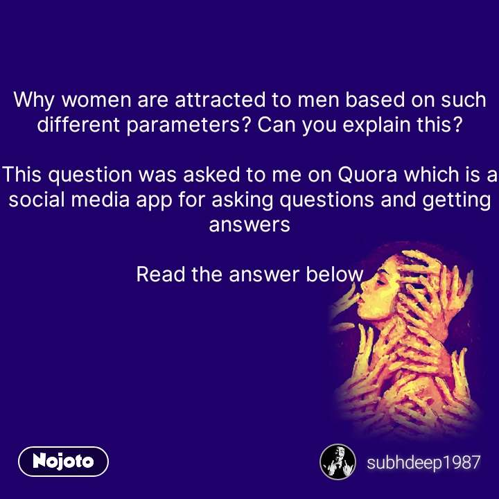 Why women are attracted to men based on such different parameters? Can you explain this?  This question was asked to me on Quora which is a social media app for asking questions and getting answers  Read the answer below      #NojotoQuote