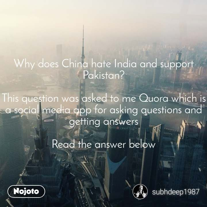 Why does China hate India and support Pakistan?  This question was asked to me Quora which is a social media app for asking questions and getting answers  Read the answer below