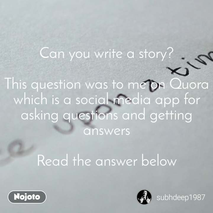 Can you write a story?  This question was to me on Quora which is a social media app for asking questions and getting answers  Read the answer below