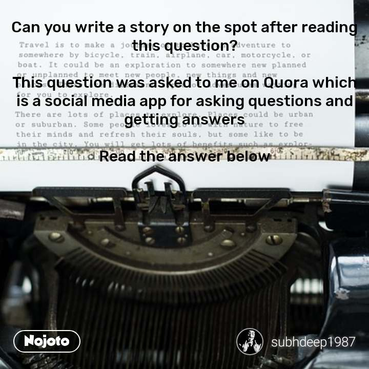 Can you write a story on the spot after reading this question?  This question was asked to me on Quora which is a social media app for asking questions and getting answers  Read the answer below