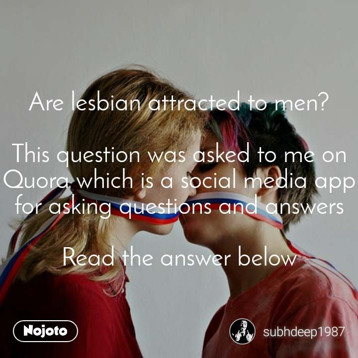 Are lesbian attracted to men?  This question was asked to me on Quora which is a social media app for asking questions and answers  Read the answer below