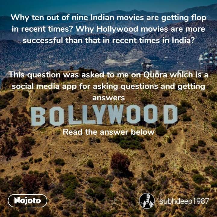 Why ten out of nine Indian movies are getting flop in recent times? Why Hollywood movies are more successful than that in recent times in India?   This question was asked to me on Quora which is a social media app for asking questions and getting answers   Read the answer below