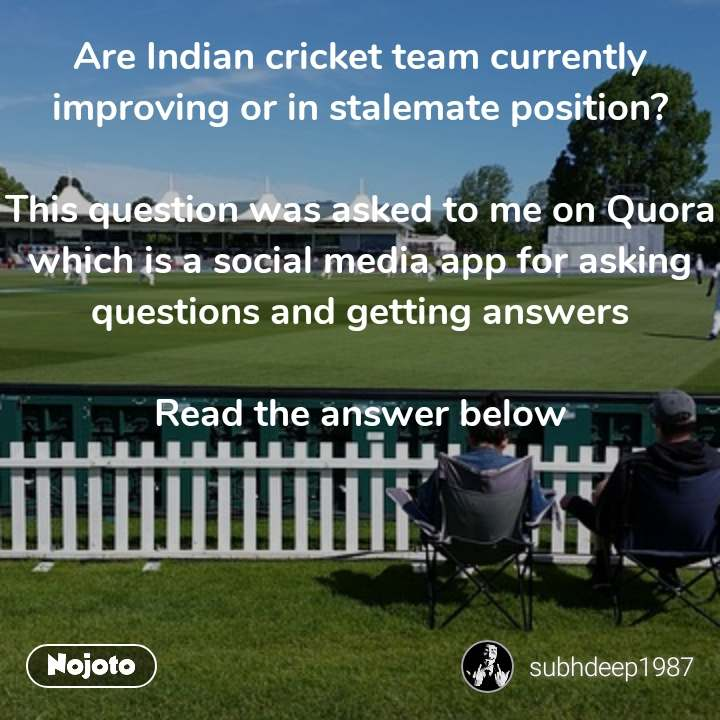 Are Indian cricket team currently improving or in stalemate position?  This question was asked to me on Quora which is a social media app for asking questions and getting answers  Read the answer below