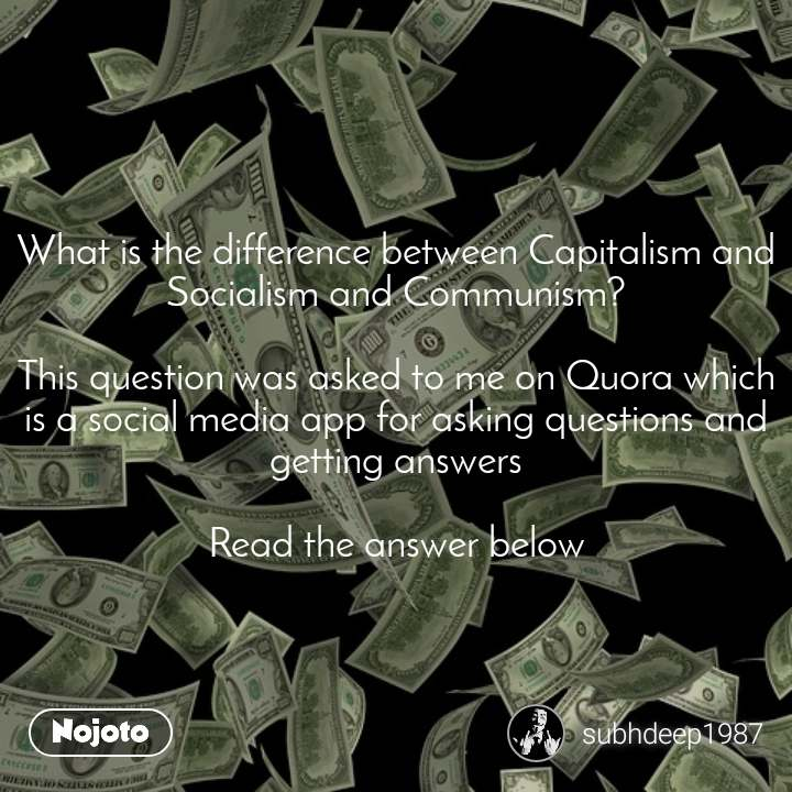 What is the difference between Capitalism and Socialism and Communism?  This question was asked to me on Quora which is a social media app for asking questions and getting answers  Read the answer below