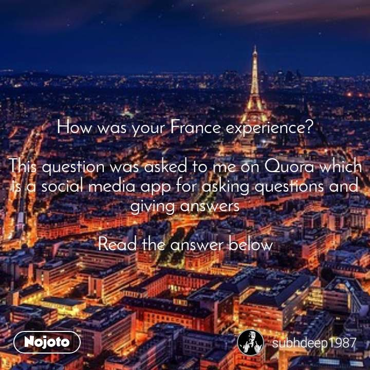 How was your France experience?  This question was asked to me on Quora which is a social media app for asking questions and giving answers  Read the answer below
