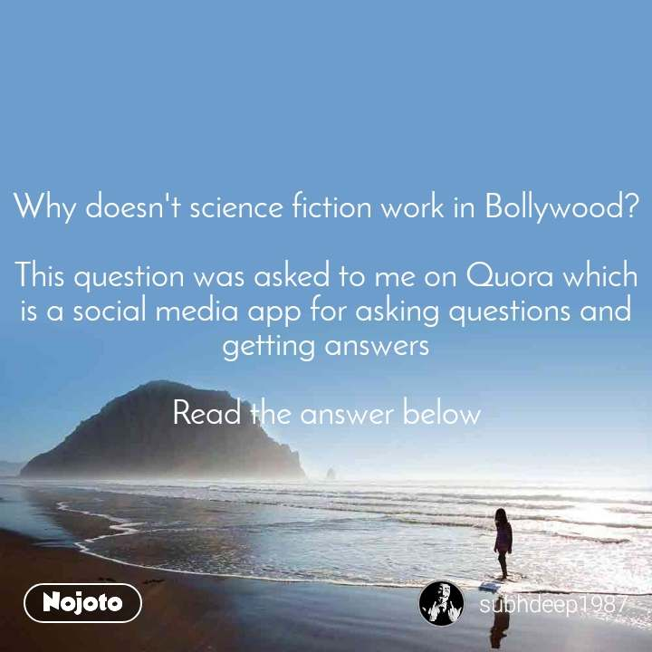 Why doesn't science fiction work in Bollywood?  This question was asked to me on Quora which is a social media app for asking questions and getting answers  Read the answer below