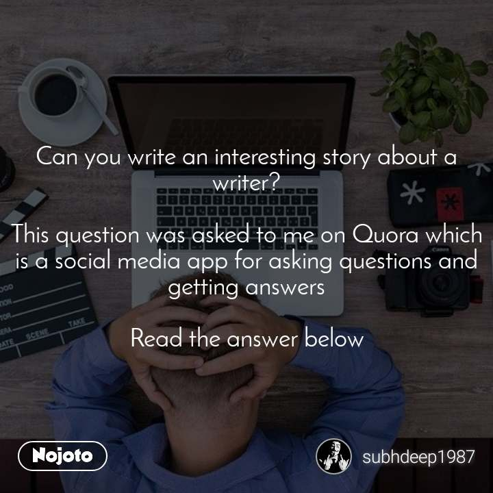 Can you write an interesting story about a writer?  This question was asked to me on Quora which is a social media app for asking questions and getting answers  Read the answer below