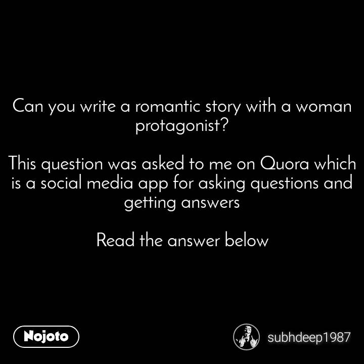 Can you write a romantic story with a woman protagonist?  This question was asked to me on Quora which is a social media app for asking questions and getting answers  Read the answer below