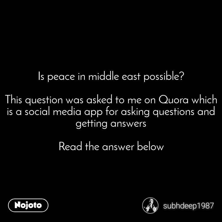 Is peace in middle east possible?  This question was asked to me on Quora which is a social media app for asking questions and getting answers  Read the answer below