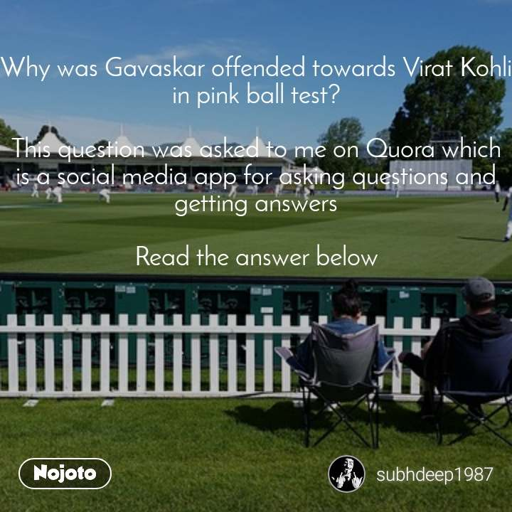Why was Gavaskar offended towards Virat Kohli in pink ball test?  This question was asked to me on Quora which is a social media app for asking questions and getting answers  Read the answer below