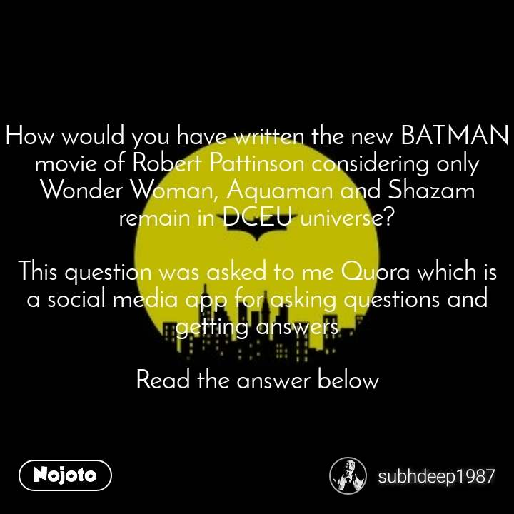 How would you have written the new BATMAN movie of Robert Pattinson considering only Wonder Woman, Aquaman and Shazam remain in DCEU universe?  This question was asked to me Quora which is a social media app for asking questions and getting answers  Read the answer below