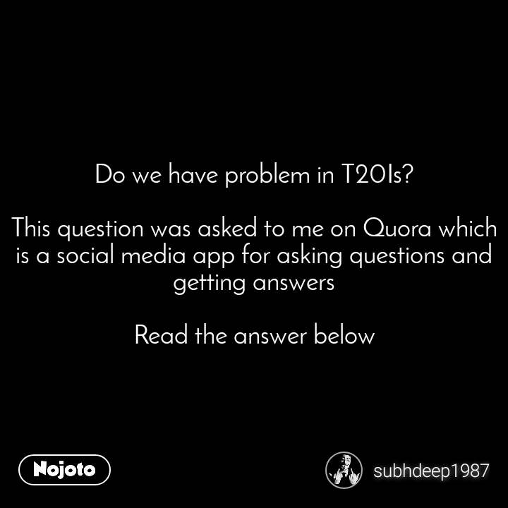 Do we have problem in T20Is?  This question was asked to me on Quora which is a social media app for asking questions and getting answers  Read the answer below