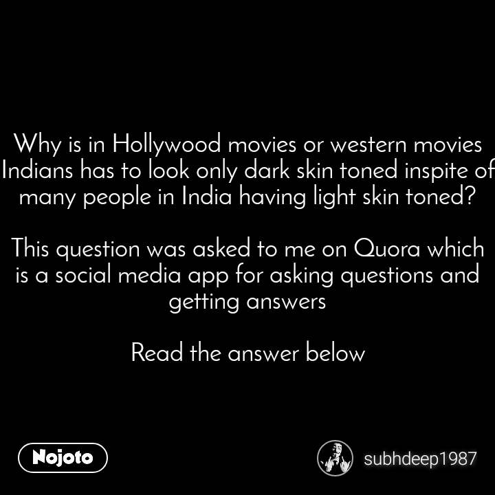 Why is in Hollywood movies or western movies Indians has to look only dark skin toned inspite of many people in India having light skin toned?  This question was asked to me on Quora which is a social media app for asking questions and getting answers  Read the answer below