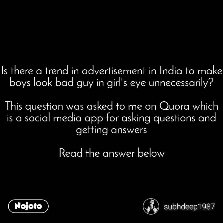 Is there a trend in advertisement in India to make boys look bad guy in girl's eye unnecessarily?  This question was asked to me on Quora which is a social media app for asking questions and getting answers  Read the answer below