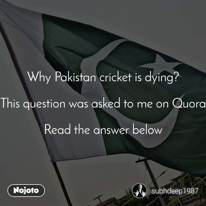 Why Pakistan cricket is dying?  This question was asked to me on Quora  Read the answer below
