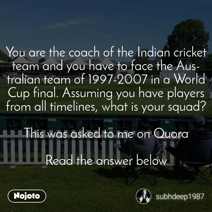 बेशर्त दोस्ती You are the coach of the Indian cricket team and you have to face the Australian team of 1997-2007 in a World Cup final. Assuming you have players from all timelines, what is your squad?  This was asked to me on Quora  Read the answer below