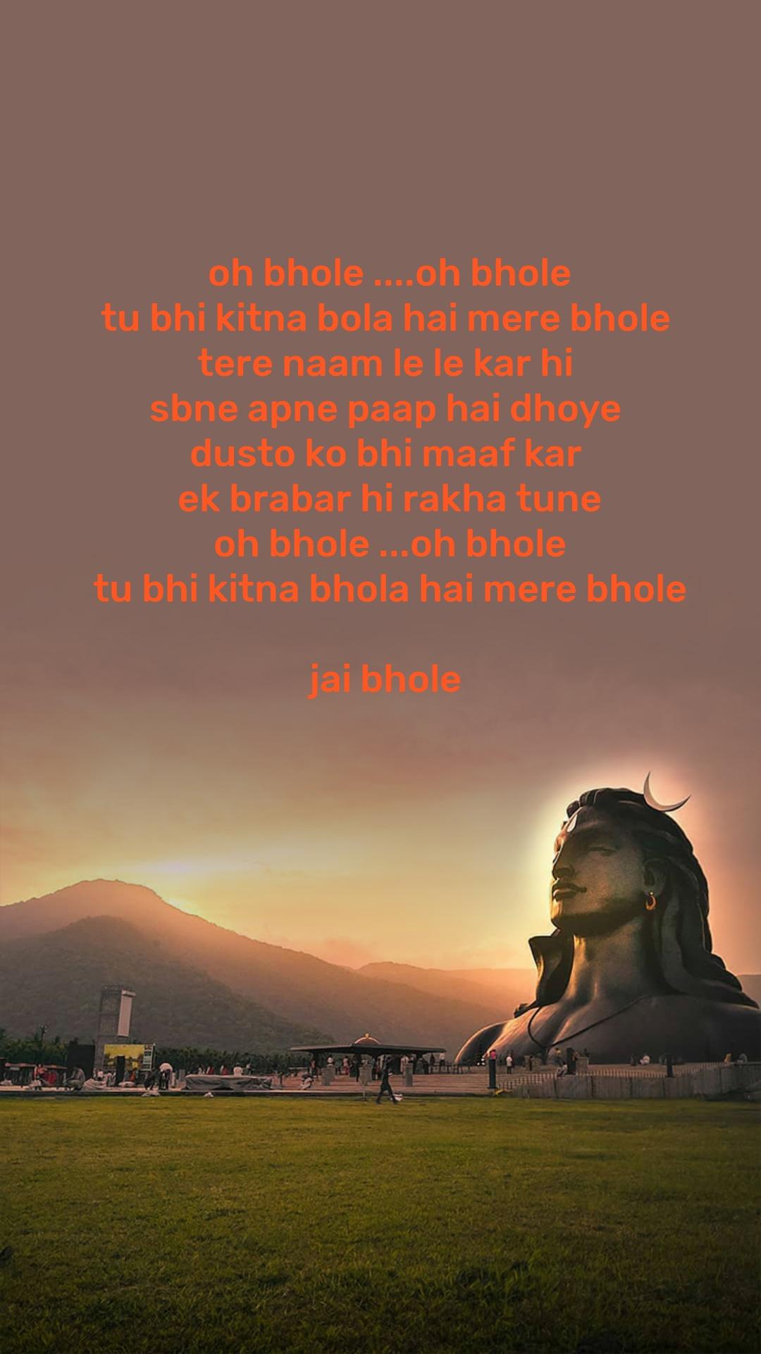 oh bhole ....oh bhole tu bhi kitna bola hai mere bhole  tere naam le le kar hi  sbne apne paap hai dhoye  dusto ko bhi maaf kar  ek brabar hi rakha tune oh bhole ...oh bhole tu bhi kitna bhola hai mere bhole  jai bhole