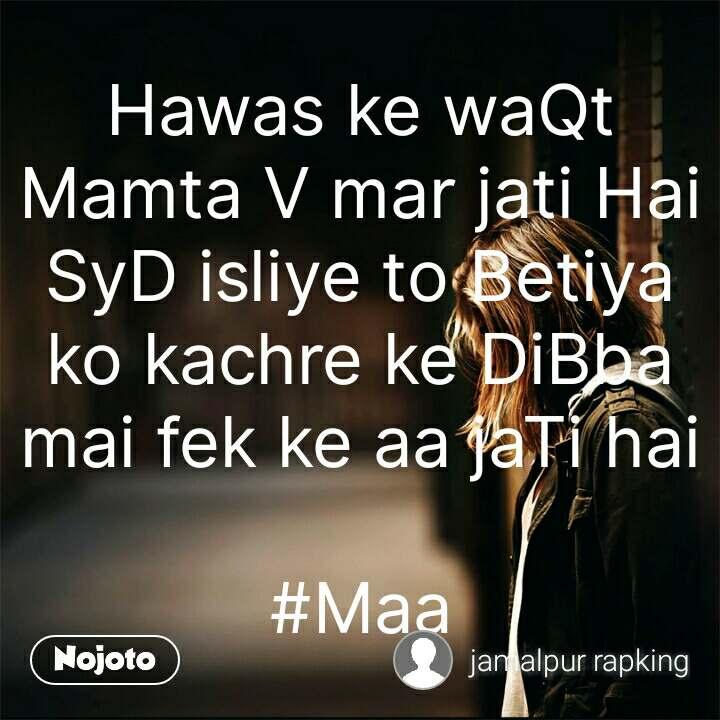 Hawas ke waQt Mamta V mar jati Hai SyD isliye to Betiya ko kachre ke DiBba mai fek ke aa jaTi hai  #Maa #NojotoQuote