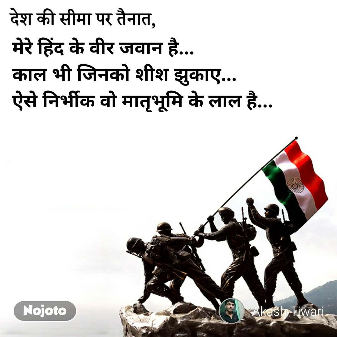 देश की सीमा पर तैनात, मेरे हिंद के वीर जवान है... काल भी जिनको शीश झुकाए... ऐसे निर्भीक वो मातृभूमि के लाल है...