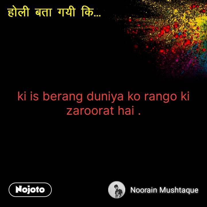 होली बात गयी कि ki is berang duniya ko rango ki zaroorat hai .