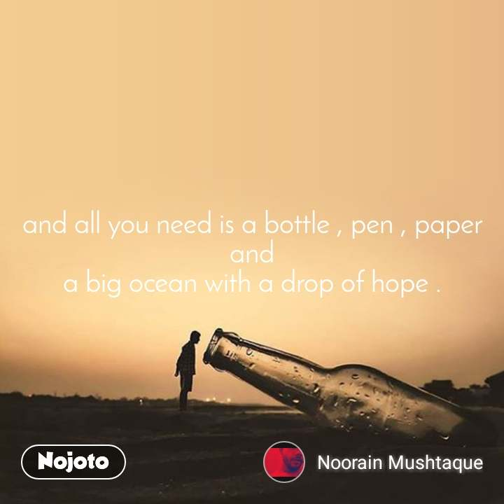 and all you need is a bottle , pen , paper and a big ocean with a drop of hope .