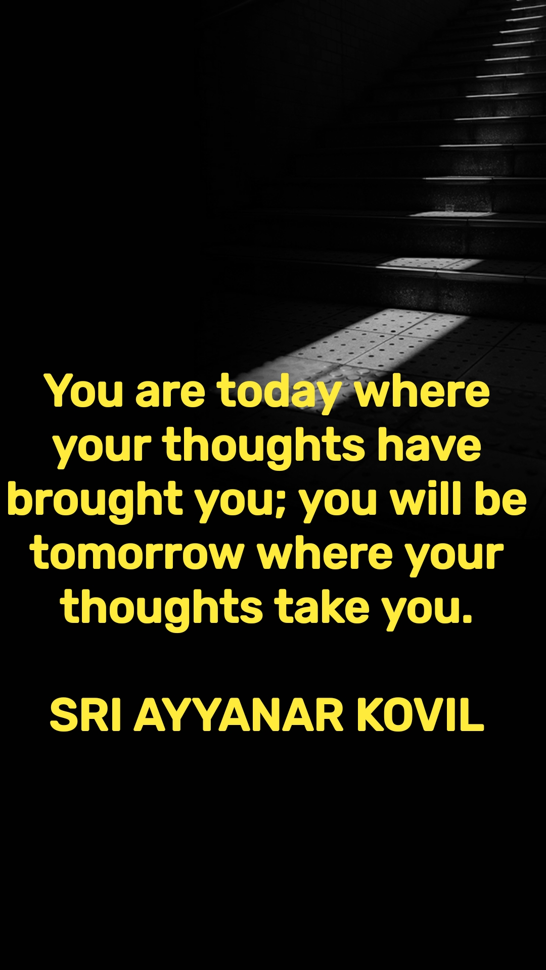 You are today where your thoughts have brought you; you will be tomorrow where your thoughts take you.  SRI AYYANAR KOVIL