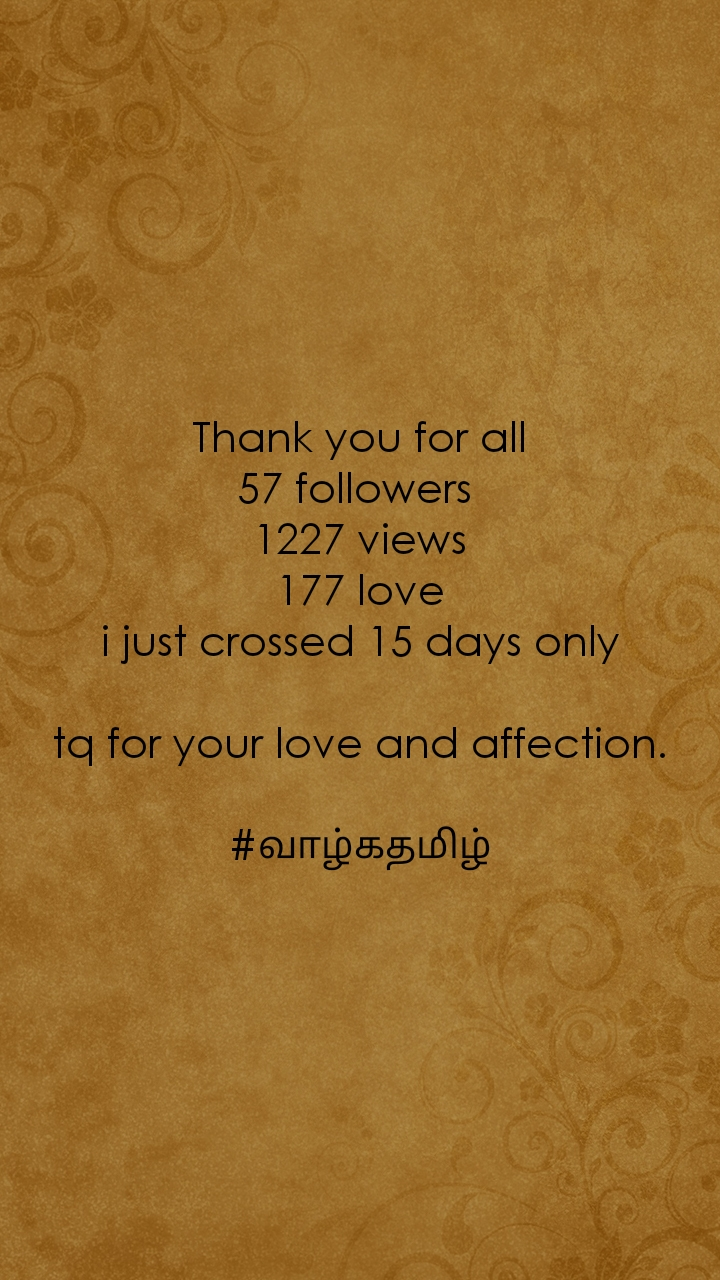 Thank you for all 57 followers  1227 views 177 love i just crossed 15 days only  tq for your love and affection.  #வாழ்கதமிழ்