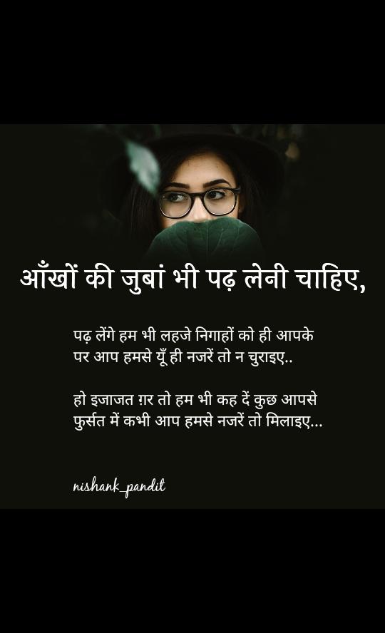 आँखों की जुबां भी पढ़ लेनी चाहिए, पढ़ लेंगे हम भी लहजे निगाहों को ही आपके पर आप हमसे यूँ ही नजरें तो न चुराइए..  हो इजाजत ग़र तो हम भी कह दें कुछ आपसे  फुर्सत में कभी आप हमसे नजरें तो मिलाइए...      nishank_pandit