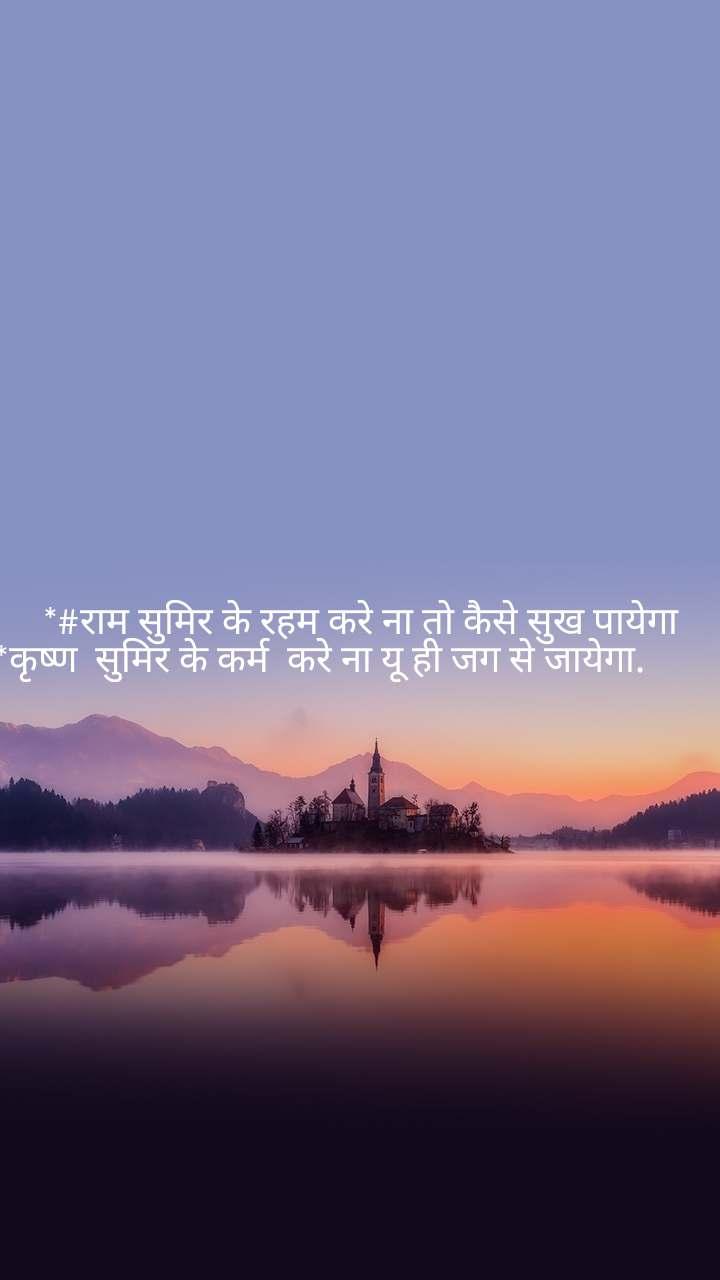 *#राम सुमिर के रहम करे ना तो कैसे सुख पायेगा *कृष्ण  सुमिर के कर्म  करे ना यू ही जग से जायेगा.