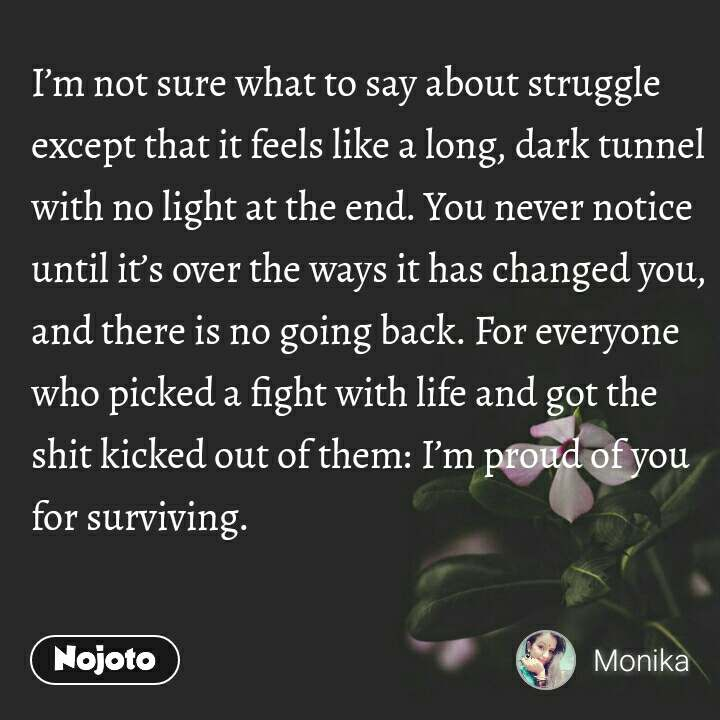 I'm not sure what to say about struggle except that it feels like a long, dark tunnel with no light at the end. You never notice until it's over the ways it has changed you, and there is no going back. For everyone who picked a fight with life and got the shit kicked out of them: I'm proud of you for surviving.