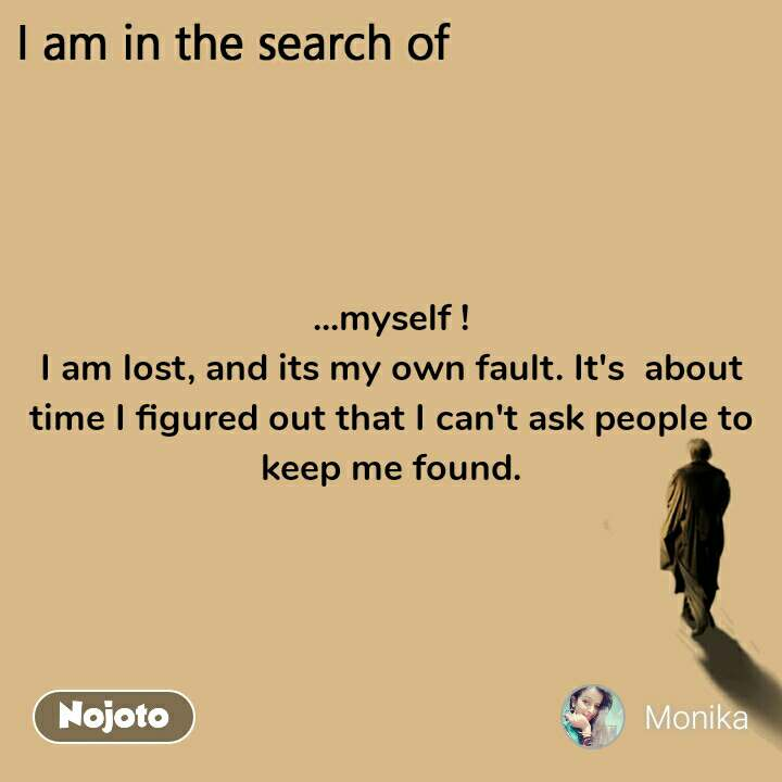 I am in the search of ...myself ! I am lost, and its my own fault. It's  about time I figured out that I can't ask people to keep me found.
