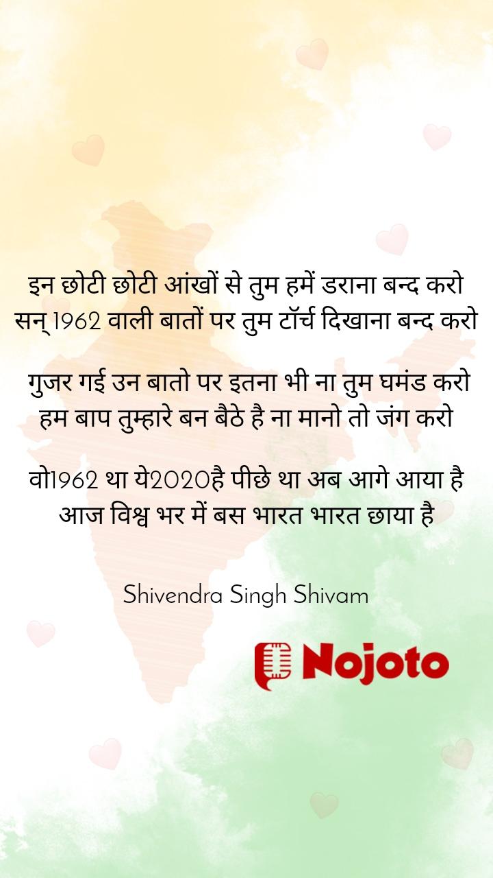 इन छोटी छोटी आंखों से तुम हमें डराना बन्द करो सन् 1962 वाली बातों पर तुम टॉर्च दिखाना बन्द करो   गुजर गई उन बातो पर इतना भी ना तुम घमंड करो हम बाप तुम्हारे बन बैठे है ना मानो तो जंग करो  वो1962 था ये2020है पीछे था अब आगे आया है आज विश्व भर में बस भारत भारत छाया है   Shivendra Singh Shivam