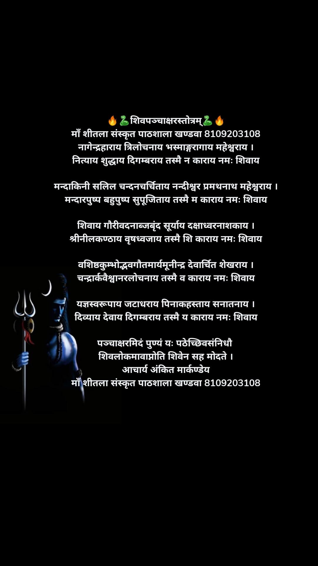 🔥🐍शिवपञ्चाक्षरस्तोत्रम्🐍🔥 माँ शीतला संस्कृत पाठशाला खण्डवा 8109203108 नागेन्द्रहाराय त्रिलोचनाय भस्माङ्गरागाय महेश्वराय । नित्याय शुद्धाय दिगम्बराय तस्मै न काराय नमः शिवाय  मन्दाकिनी सलिल चन्दनचर्चिताय नन्दीश्वर प्रमथनाथ महेश्वराय । मन्दारपुष्प बहुपुष्प सुपूजिताय तस्मै म काराय नमः शिवाय  शिवाय गौरीवदनाब्जबृंद सूर्याय दक्षाध्वरनाशकाय । श्रीनीलकण्ठाय वृषध्वजाय तस्मै शि काराय नमः शिवाय  वशिष्ठकुम्भोद्भवगौतमार्यमूनीन्द्र देवार्चित शेखराय । चन्द्रार्कवैश्वानरलोचनाय तस्मै व काराय नमः शिवाय  यज्ञस्वरूपाय जटाधराय पिनाकहस्ताय सनातनाय । दिव्याय देवाय दिगम्बराय तस्मै य काराय नमः शिवाय  पञ्चाक्षरमिदं पुण्यं यः पठेच्छिवसंनिधौ  शिवलोकमावाप्नोति शिवेन सह मोदते । आचार्य अंकित मार्कण्डेय माँ शीतला संस्कृत पाठशाला खण्डवा 8109203108
