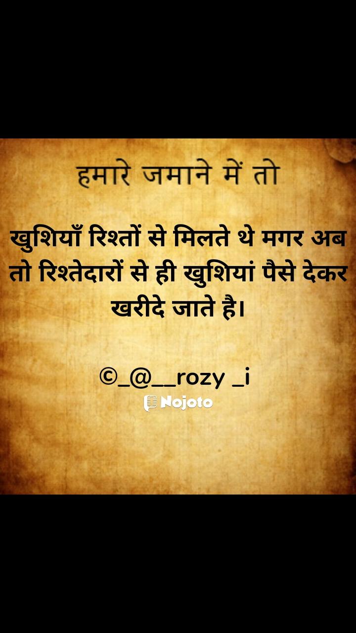 हमारे ज़माने में तो खुशियाँ रिश्तों से मिलते थे मगर अब तो रिश्तेदारों से ही खुशियां पैसे देकर खरीदे जाते है।  ©_@__rozy _i